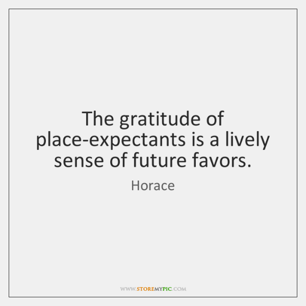 The gratitude of place-expectants is a lively sense of future favors.