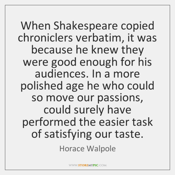 When Shakespeare copied chroniclers verbatim, it was because he knew they were ...