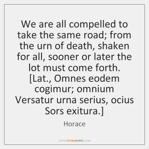 We are all compelled to take the same road; from the urn ...