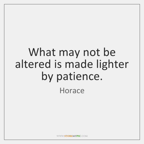 What may not be altered is made lighter by patience.