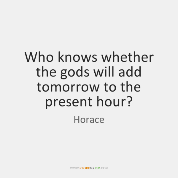 Who knows whether the gods will add tomorrow to the present hour?