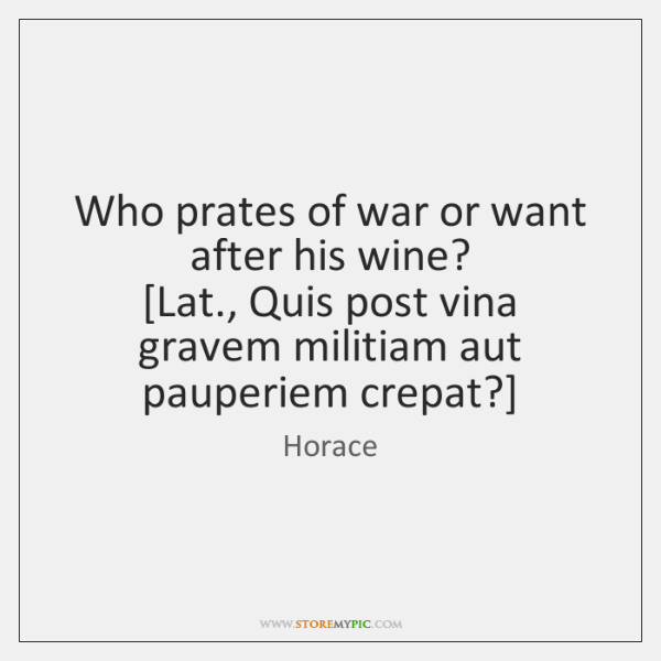 Who prates of war or want after his wine?  [Lat., Quis post ...