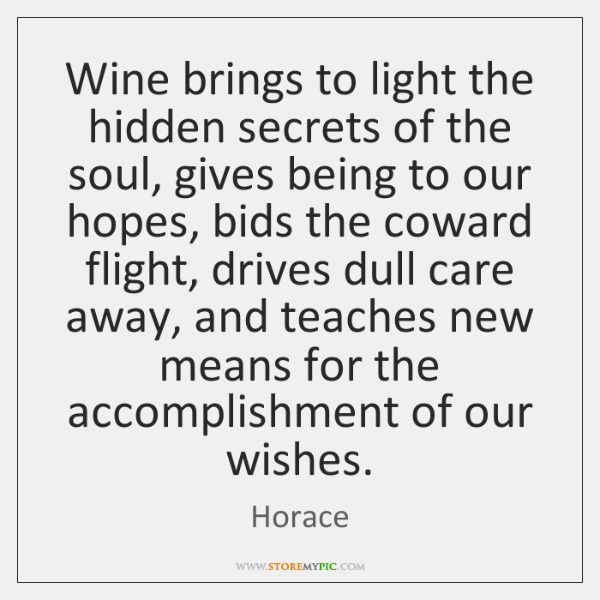 Wine brings to light the hidden secrets of the soul, gives being ...