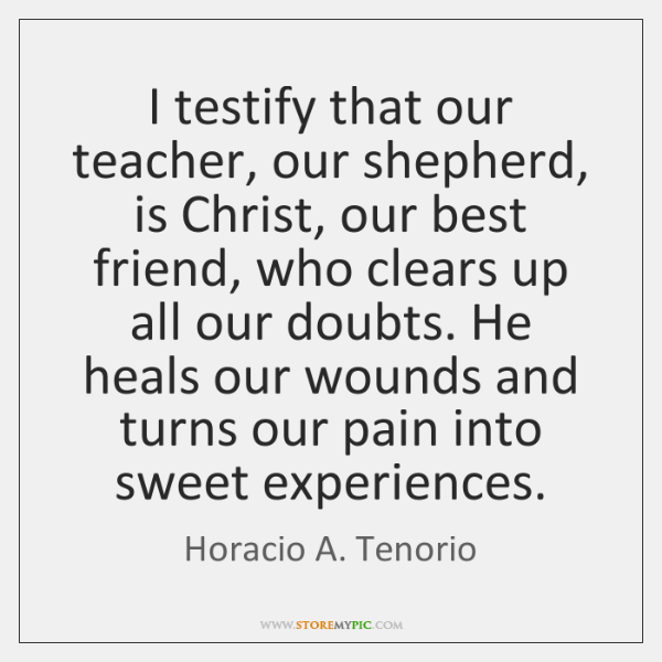 I testify that our teacher, our shepherd, is Christ, our best friend, ...