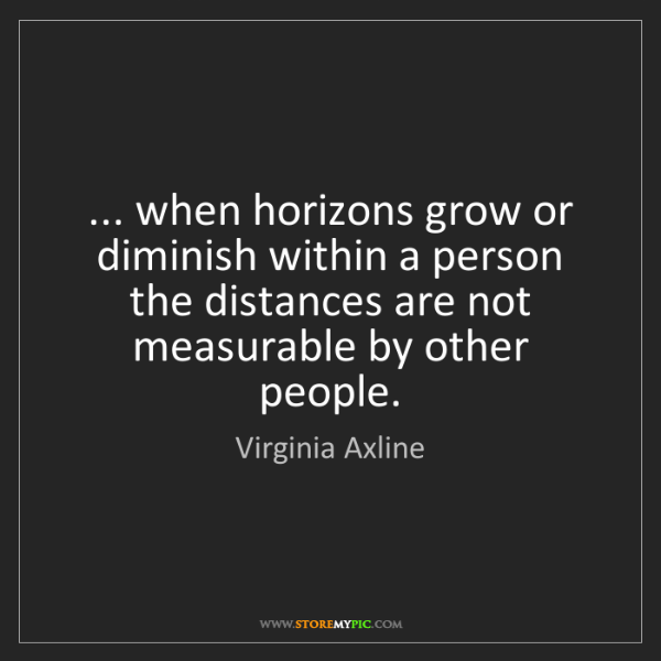 Virginia Axline: ... when horizons grow or diminish within a person the...