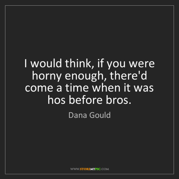 Dana Gould: I would think, if you were horny enough, there'd come...