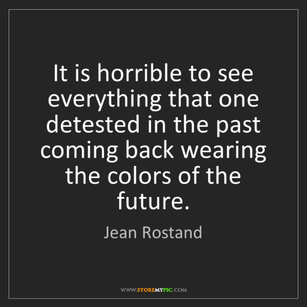 Jean Rostand: It is horrible to see everything that one detested in...