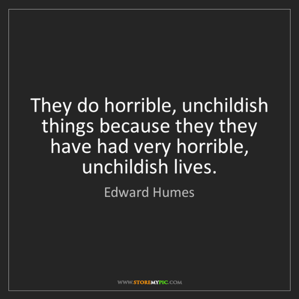 Edward Humes: They do horrible, unchildish things because they they...