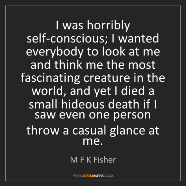 M F K Fisher: I was horribly self-conscious; I wanted everybody to...