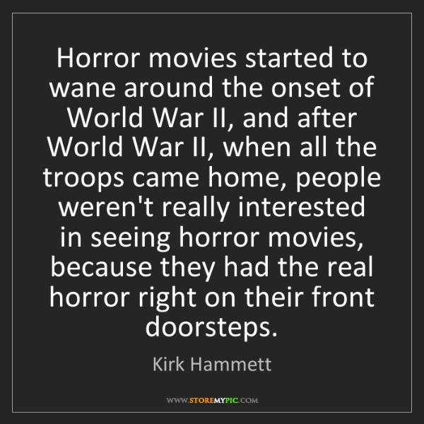 Kirk Hammett: Horror movies started to wane around the onset of World...