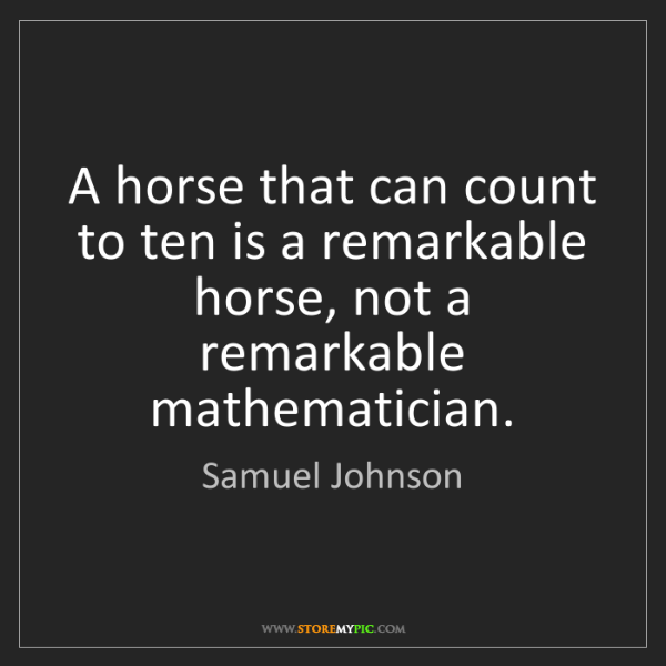 Samuel Johnson: A horse that can count to ten is a remarkable horse,...