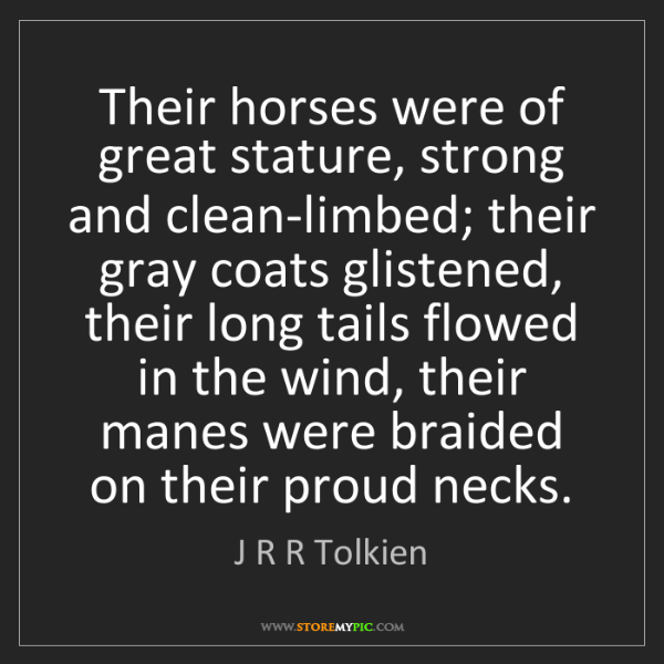 J R R Tolkien: Their horses were of great stature, strong and clean-limbed;...