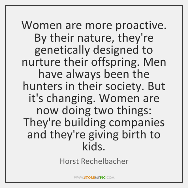 Women are more proactive. By their nature, they're genetically designed to nurture ...