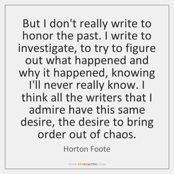 But I don't really write to honor the past. I write to ...