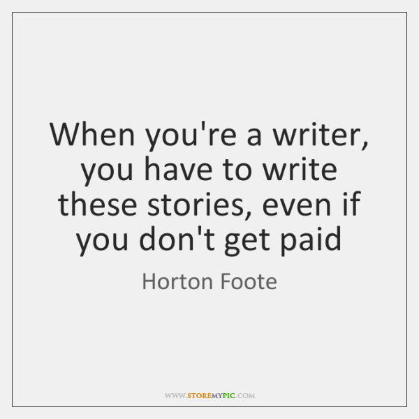When you're a writer, you have to write these stories, even if ...