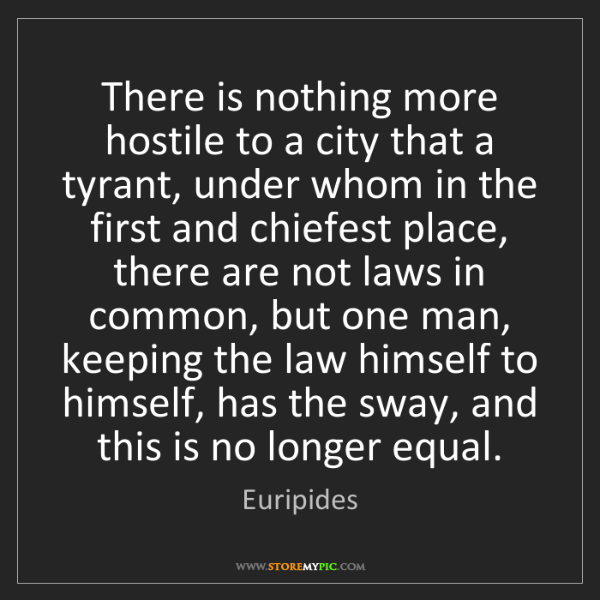 Euripides: There is nothing more hostile to a city that a tyrant,...