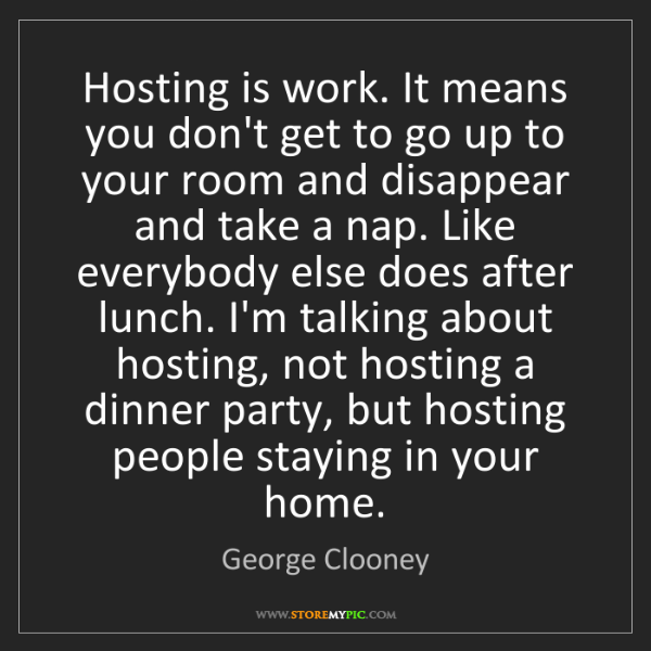 George Clooney: Hosting is work. It means you don't get to go up to your...