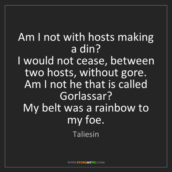 Taliesin: Am I not with hosts making a din?   I would not cease,...