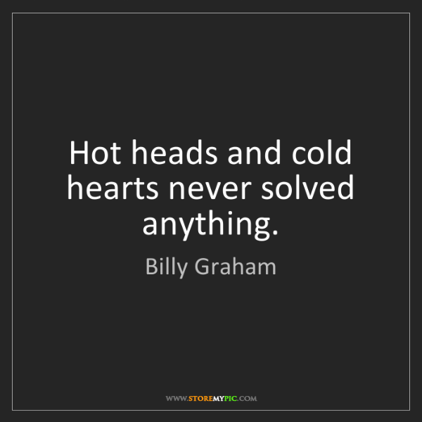 Billy Graham: Hot heads and cold hearts never solved anything.