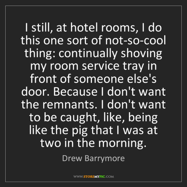 Drew Barrymore: I still, at hotel rooms, I do this one sort of not-so-cool...