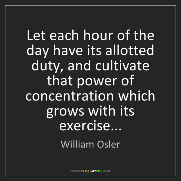 William Osler: Let each hour of the day have its allotted duty, and...