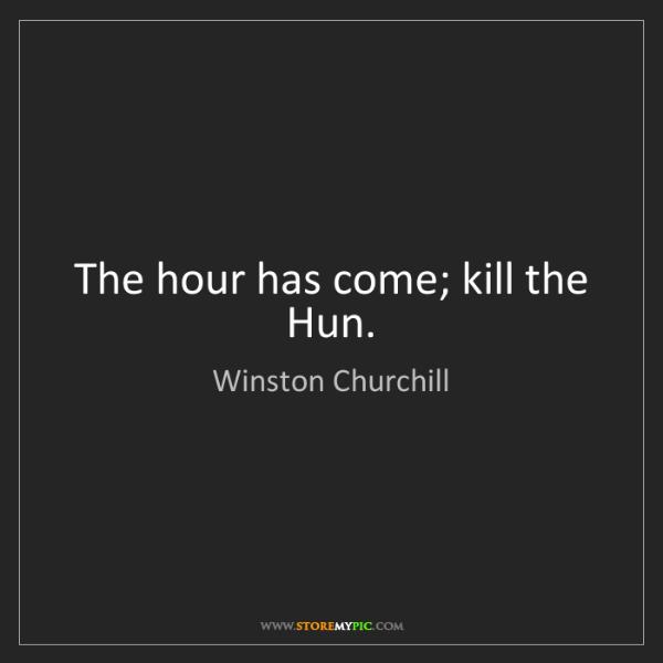 Winston Churchill: The hour has come; kill the Hun.