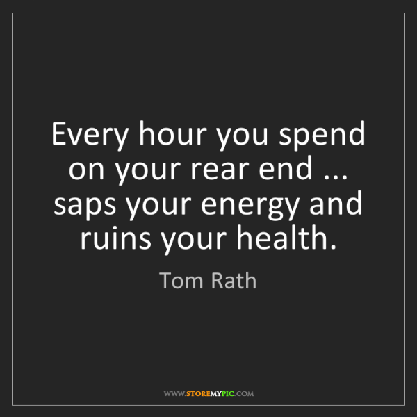 Tom Rath: Every hour you spend on your rear end ... saps your energy...
