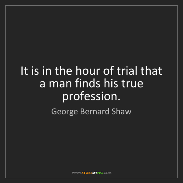 George Bernard Shaw: It is in the hour of trial that a man finds his true...