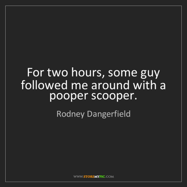 Rodney Dangerfield: For two hours, some guy followed me around with a pooper...