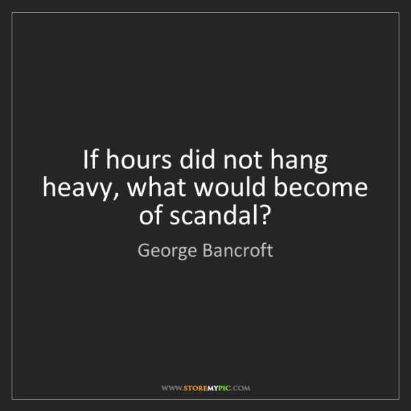 George Bancroft: If hours did not hang heavy, what would become of scandal?