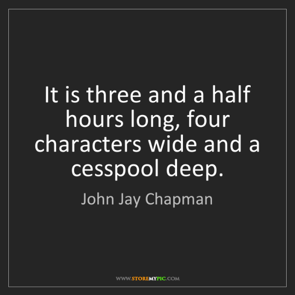 John Jay Chapman: It is three and a half hours long, four characters wide...