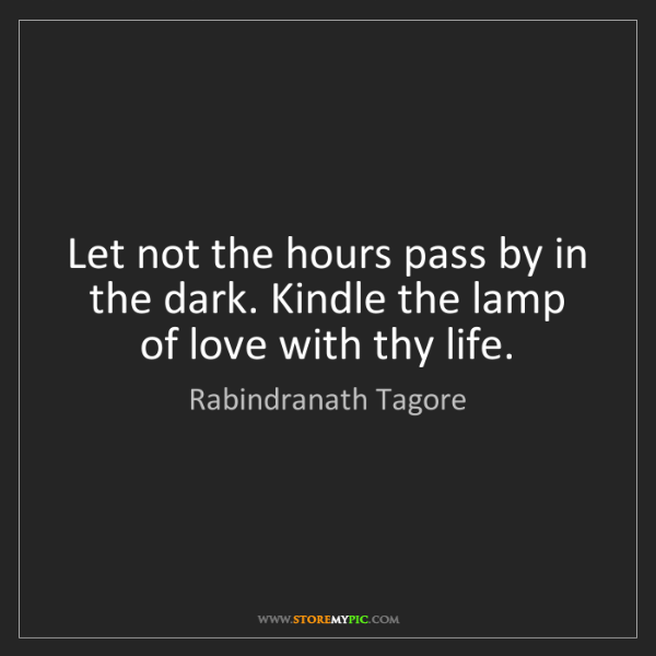 Rabindranath Tagore: Let not the hours pass by in the dark. Kindle the lamp...