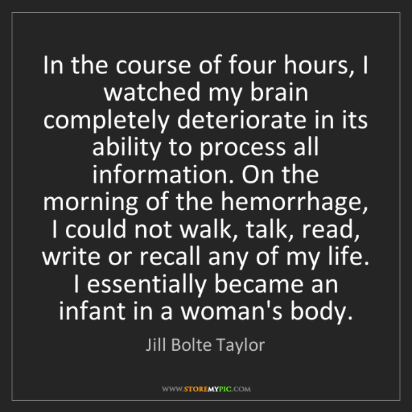 Jill Bolte Taylor: In the course of four hours, I watched my brain completely...