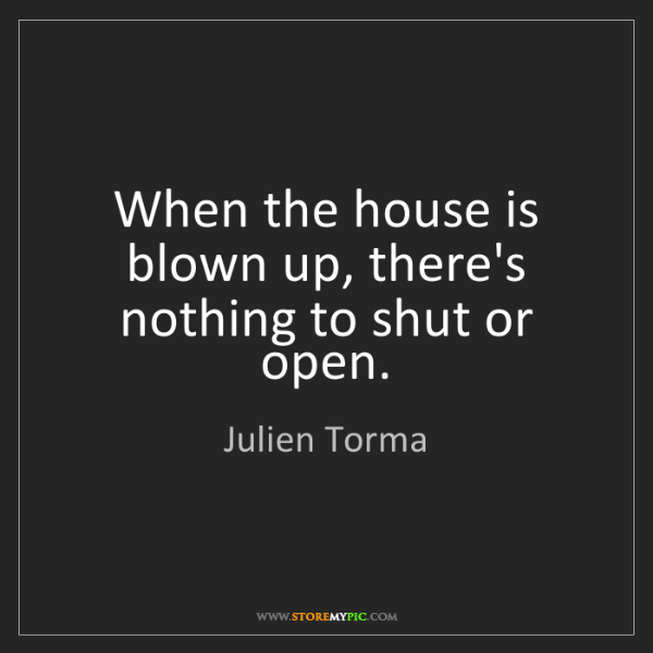 Julien Torma: When the house is blown up, there's nothing to shut or...