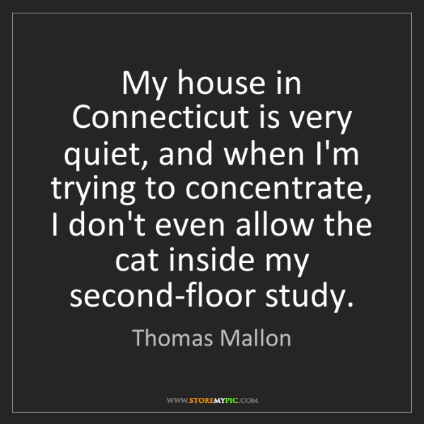 Thomas Mallon: My house in Connecticut is very quiet, and when I'm trying...