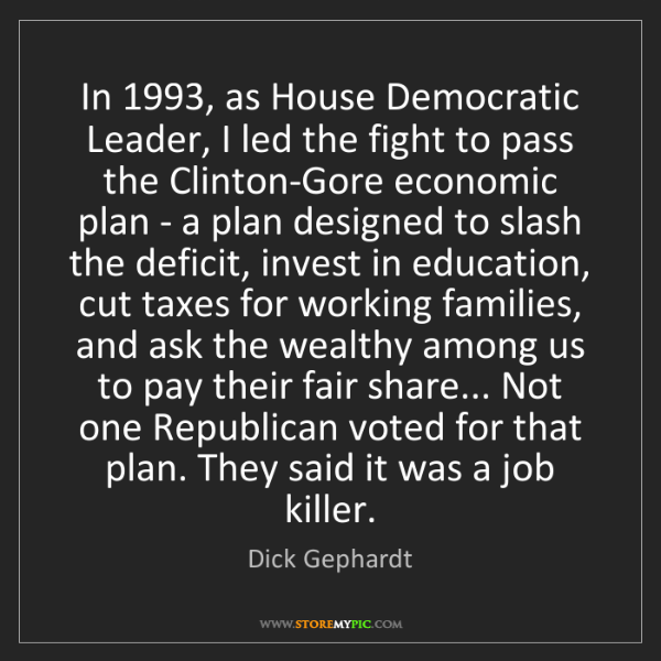 Dick Gephardt: In 1993, as House Democratic Leader, I led the fight...