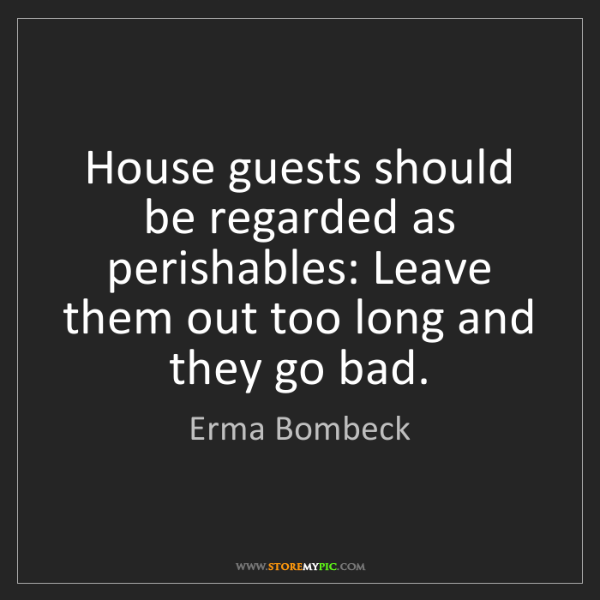 Erma Bombeck: House guests should be regarded as perishables: Leave...