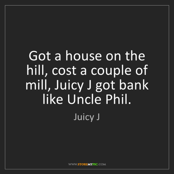 Juicy J: Got a house on the hill, cost a couple of mill, Juicy...
