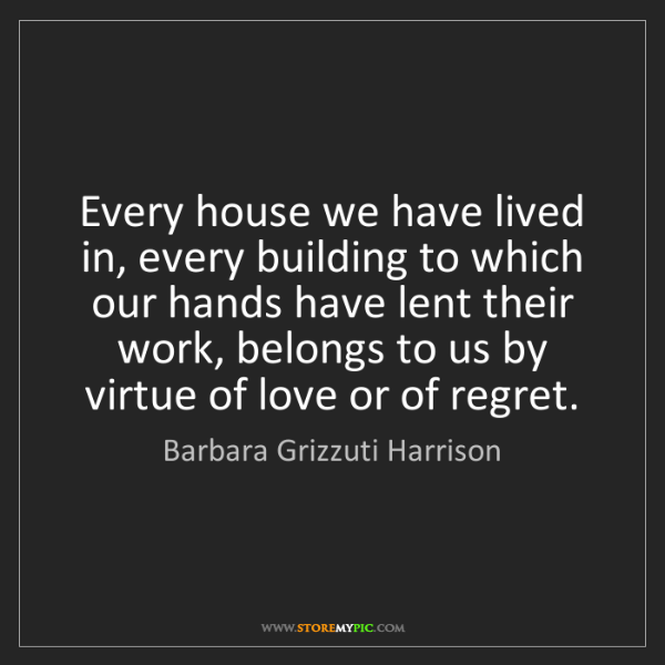 Barbara Grizzuti Harrison: Every house we have lived in, every building to which...