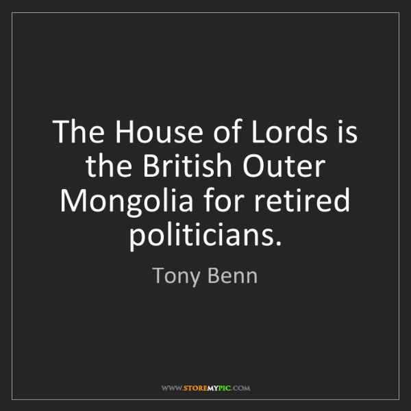 Tony Benn: The House of Lords is the British Outer Mongolia for...