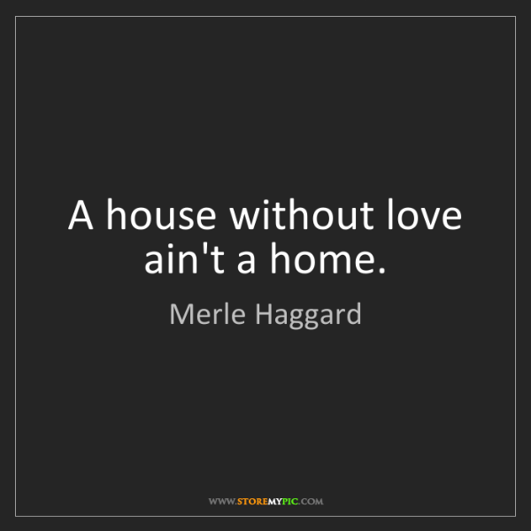Merle Haggard: A house without love ain't a home.