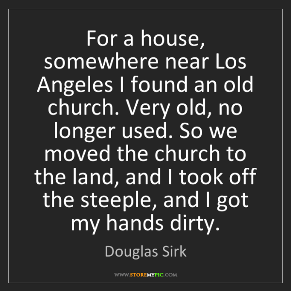 Douglas Sirk: For a house, somewhere near Los Angeles I found an old...