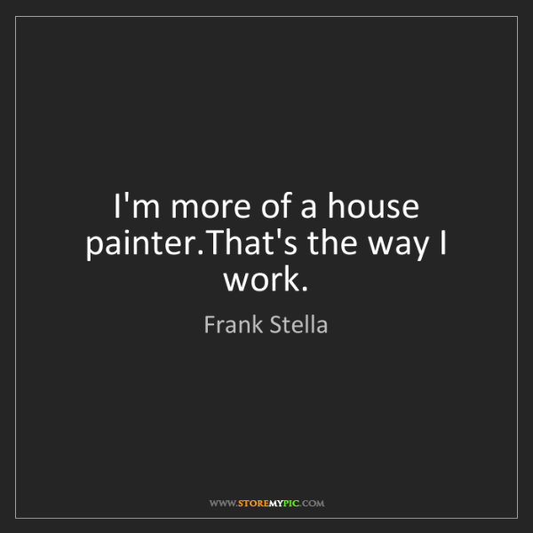 Frank Stella: I'm more of a house painter.That's the way I work.