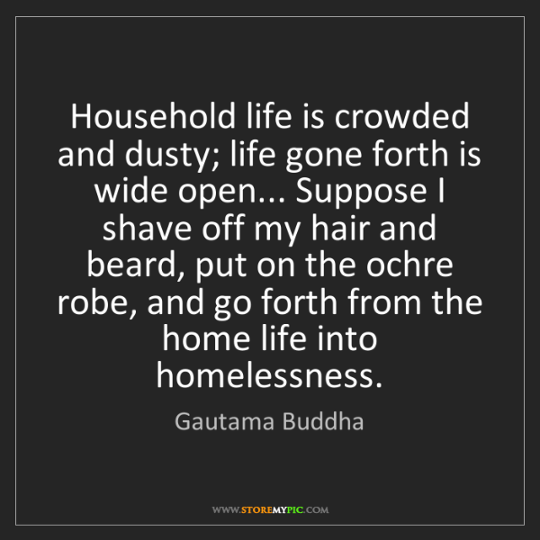 Gautama Buddha: Household life is crowded and dusty; life gone forth...
