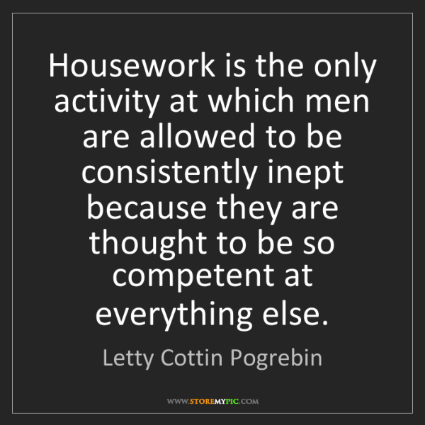 Letty Cottin Pogrebin: Housework is the only activity at which men are allowed...