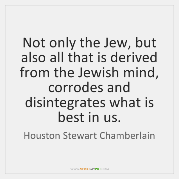 Not only the Jew, but also all that is derived from the ...
