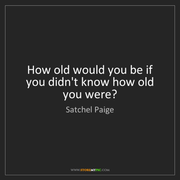 Satchel Paige: How old would you be if you didn't know how old you were?