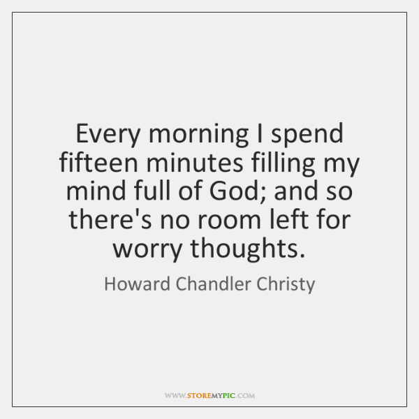 Every morning I spend fifteen minutes filling my mind full of God; ...