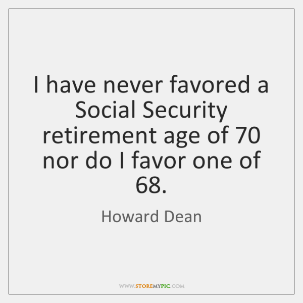 I have never favored a Social Security retirement age of 70 nor do ...