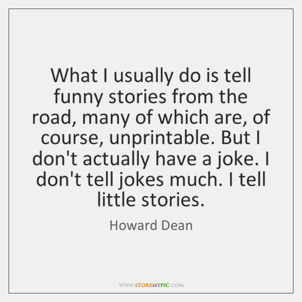 What I usually do is tell funny stories from the road, many ...